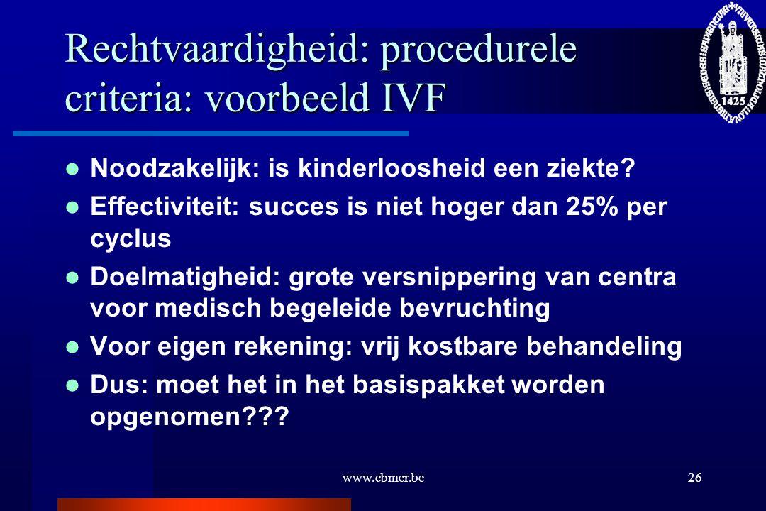 www.cbmer.be26 Rechtvaardigheid: procedurele criteria: voorbeeld IVF Noodzakelijk: is kinderloosheid een ziekte? Effectiviteit: succes is niet hoger d