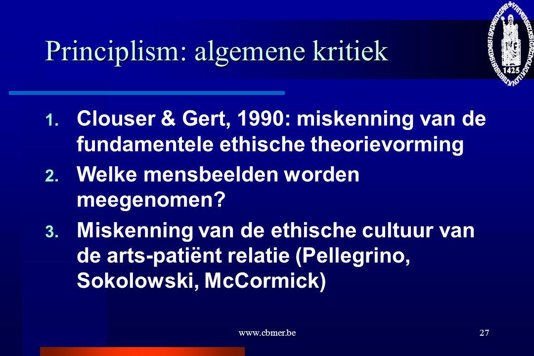 www.cbmer.be27 Principlism: algemene kritiek 1. Clouser & Gert, 1990: miskenning van de fundamentele ethische theorievorming 2. Welke mensbeelden word