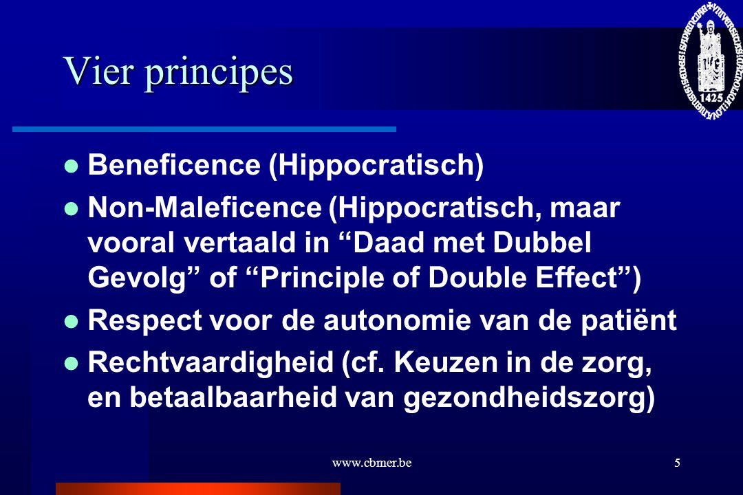 "www.cbmer.be5 Vier principes Beneficence (Hippocratisch) Non-Maleficence (Hippocratisch, maar vooral vertaald in ""Daad met Dubbel Gevolg"" of ""Principl"