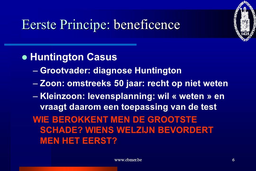 www.cbmer.be6 Eerste Principe: beneficence Huntington Casus –Grootvader: diagnose Huntington –Zoon: omstreeks 50 jaar: recht op niet weten –Kleinzoon: