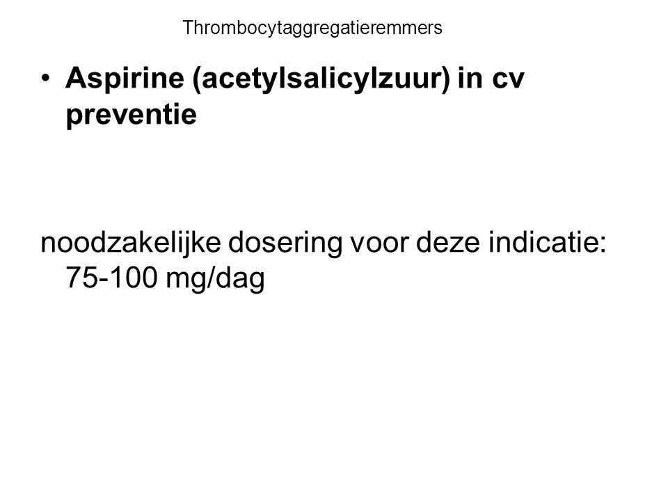 Thrombocytaggregatieremmers Aspirine (acetylsalicylzuur) in cv preventie noodzakelijke dosering voor deze indicatie: 75-100 mg/dag