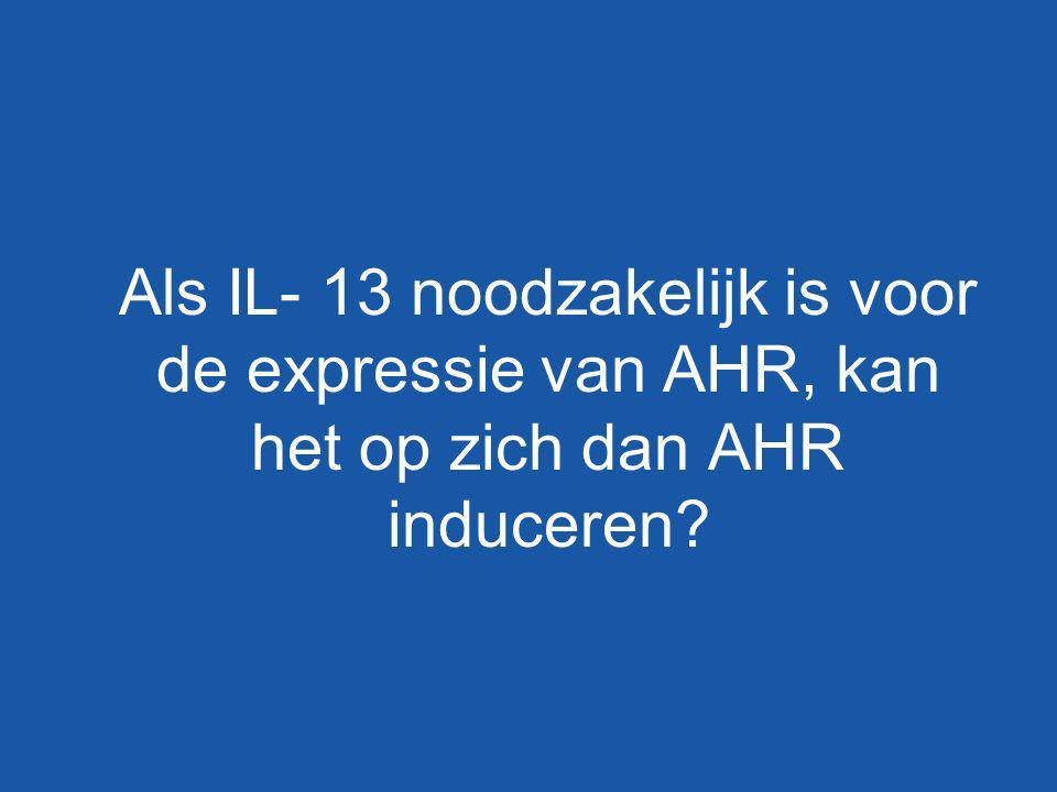 Als IL- 13 noodzakelijk is voor de expressie van AHR, kan het op zich dan AHR induceren?