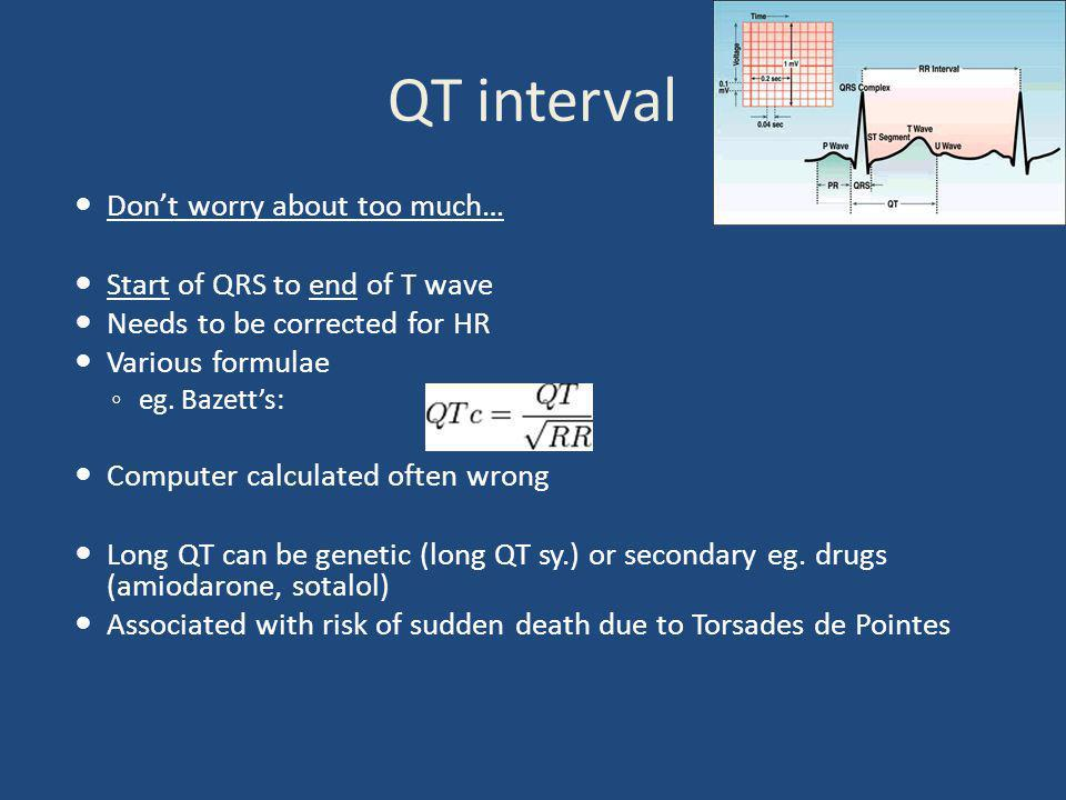 QT interval Don't worry about too much… Start of QRS to end of T wave Needs to be corrected for HR Various formulae ◦ eg. Bazett's: Computer calculate