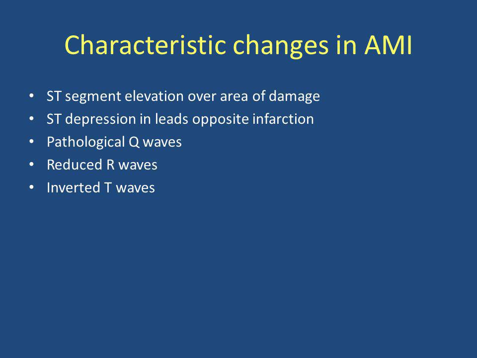 Characteristic changes in AMI ST segment elevation over area of damage ST depression in leads opposite infarction Pathological Q waves Reduced R waves