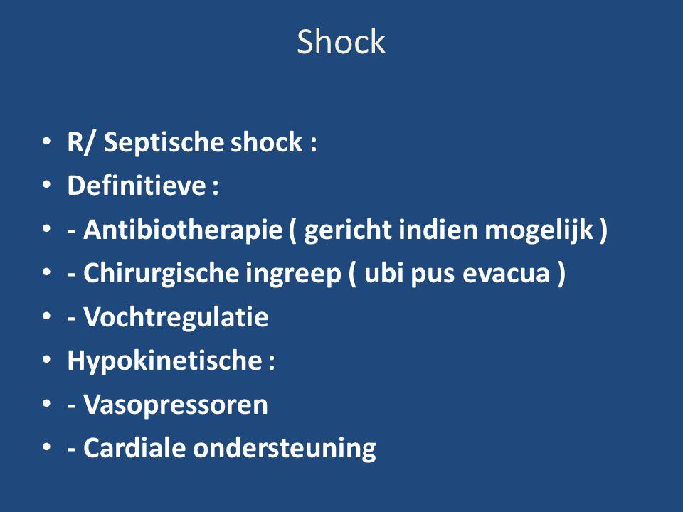 Shock R/ Septische shock : Definitieve : - Antibiotherapie ( gericht indien mogelijk ) - Chirurgische ingreep ( ubi pus evacua ) - Vochtregulatie Hypo