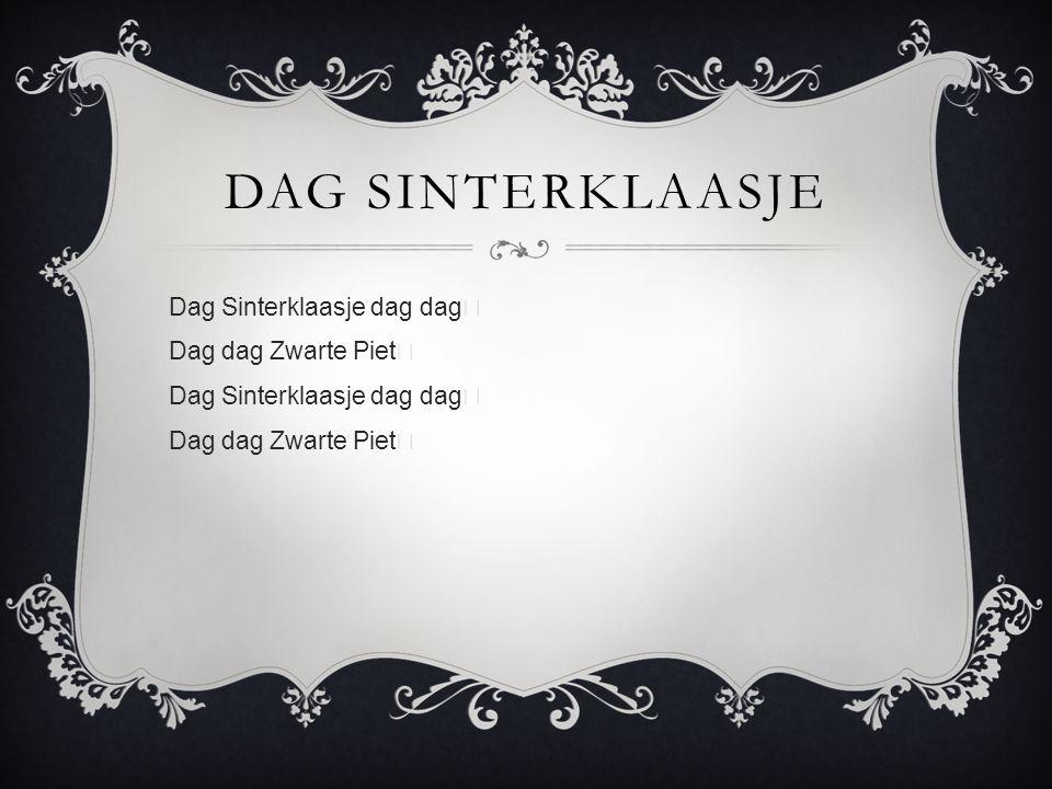 DAG SINTERKLAASJE Dag Sinterklaasje dag dag Dag dag Zwarte Piet Dag Sinterklaasje dag dag Dag dag Zwarte Piet