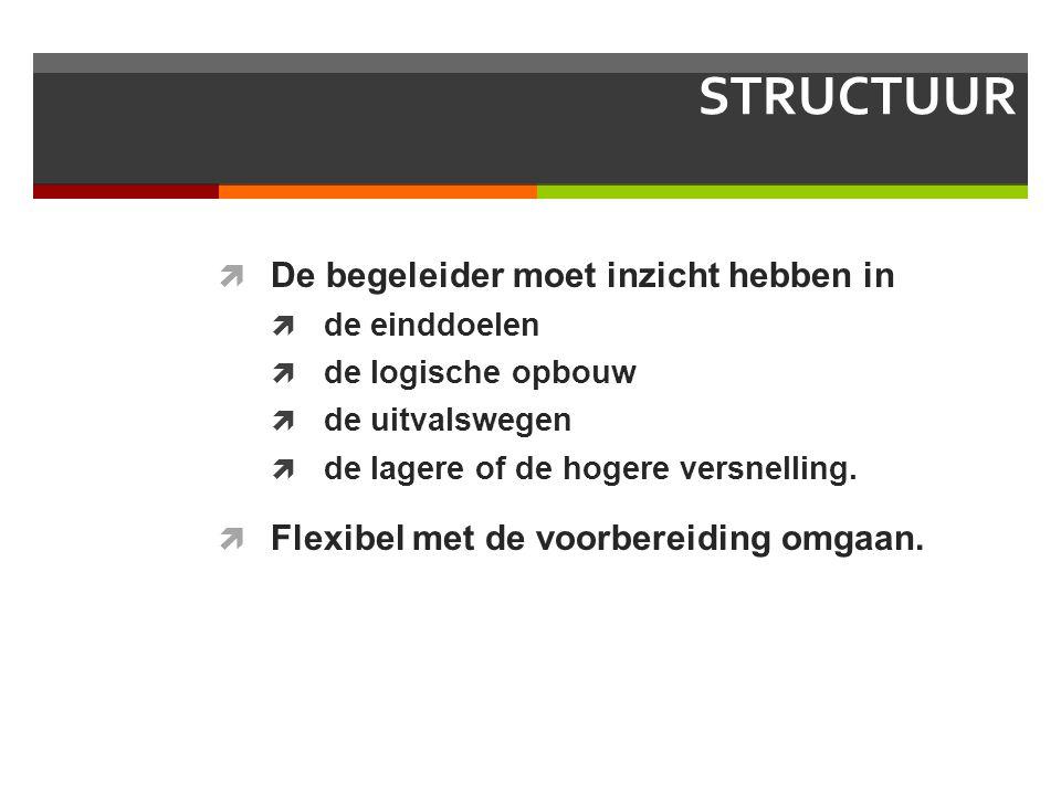 STRUCTUUR  De begeleider moet inzicht hebben in  de einddoelen  de logische opbouw  de uitvalswegen  de lagere of de hogere versnelling.