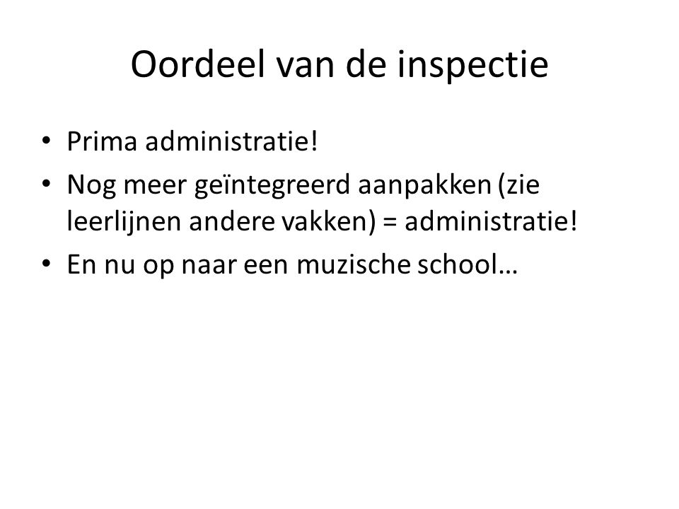 Oordeel van de inspectie Prima administratie! Nog meer geïntegreerd aanpakken (zie leerlijnen andere vakken) = administratie! En nu op naar een muzisc