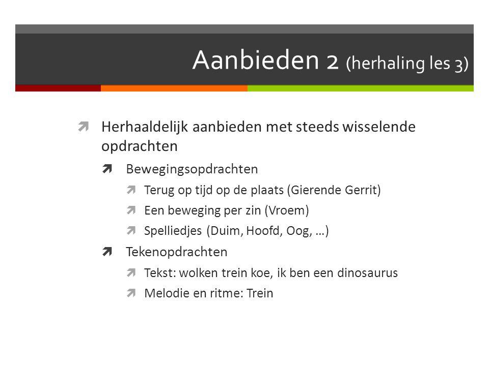 Aanbieden 2 (herhaling les 3)  Herhaaldelijk aanbieden met steeds wisselende opdrachten  Bewegingsopdrachten  Terug op tijd op de plaats (Gierende Gerrit)  Een beweging per zin (Vroem)  Spelliedjes (Duim, Hoofd, Oog, …)  Tekenopdrachten  Tekst: wolken trein koe, ik ben een dinosaurus  Melodie en ritme: Trein