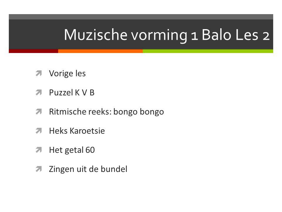 Muzische vorming 1 Balo Les 2  Vorige les  Puzzel K V B  Ritmische reeks: bongo bongo  Heks Karoetsie  Het getal 60  Zingen uit de bundel