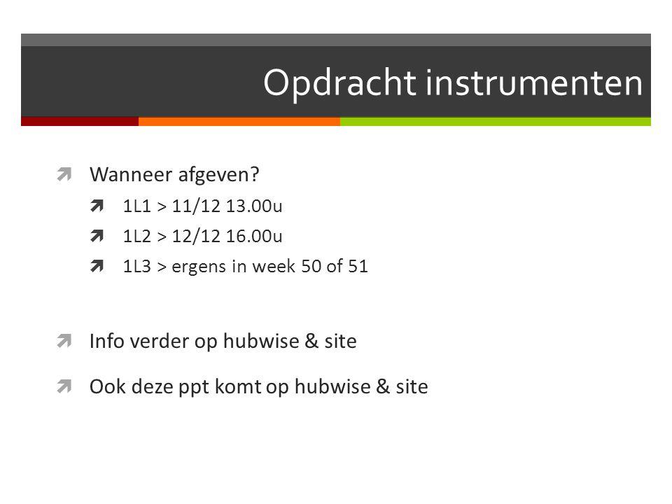 Opdracht instrumenten  Wanneer afgeven?  1L1 > 11/12 13.00u  1L2 > 12/12 16.00u  1L3 > ergens in week 50 of 51  Info verder op hubwise & site  O