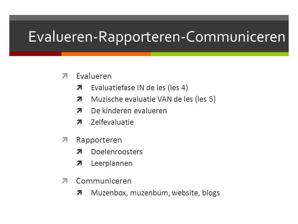 Evalueren-Rapporteren-Communiceren  Evalueren  Evaluatiefase IN de les (les 4)  Muzische evaluatie VAN de les (les 5)  De kinderen evalueren  Zel