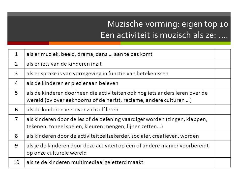 Muzische vorming: eigen top 10 Een activiteit is muzisch als ze: …. 1als er muziek, beeld, drama, dans … aan te pas komt 2als er iets van de kinderen