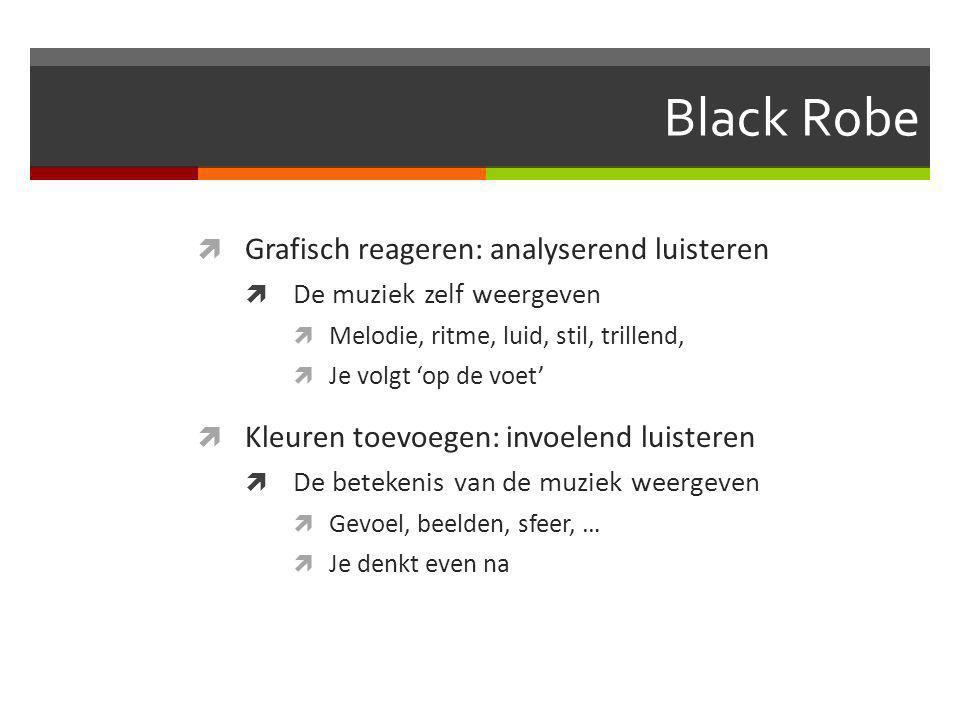 Black Robe  Grafisch reageren: analyserend luisteren  De muziek zelf weergeven  Melodie, ritme, luid, stil, trillend,  Je volgt 'op de voet'  Kleuren toevoegen: invoelend luisteren  De betekenis van de muziek weergeven  Gevoel, beelden, sfeer, …  Je denkt even na