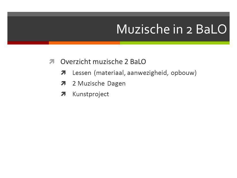 Muzische in 2 BaLO  Overzicht muzische 2 BaLO  Lessen (materiaal, aanwezigheid, opbouw)  2 Muzische Dagen  Kunstproject