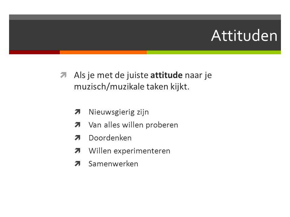 Attituden  Als je met de juiste attitude naar je muzisch/muzikale taken kijkt.  Nieuwsgierig zijn  Van alles willen proberen  Doordenken  Willen