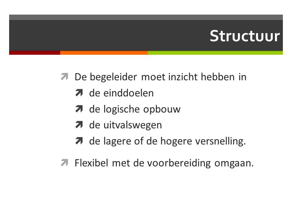 Structuur  De begeleider moet inzicht hebben in  de einddoelen  de logische opbouw  de uitvalswegen  de lagere of de hogere versnelling.  Flexib