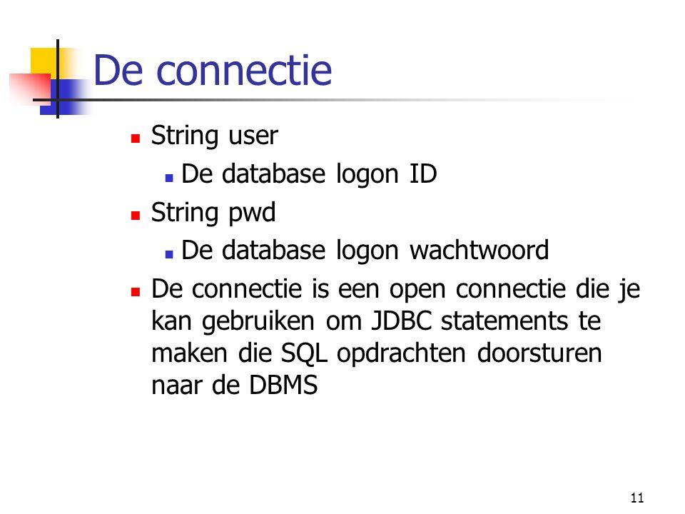 11 String user De database logon ID String pwd De database logon wachtwoord De connectie is een open connectie die je kan gebruiken om JDBC statements