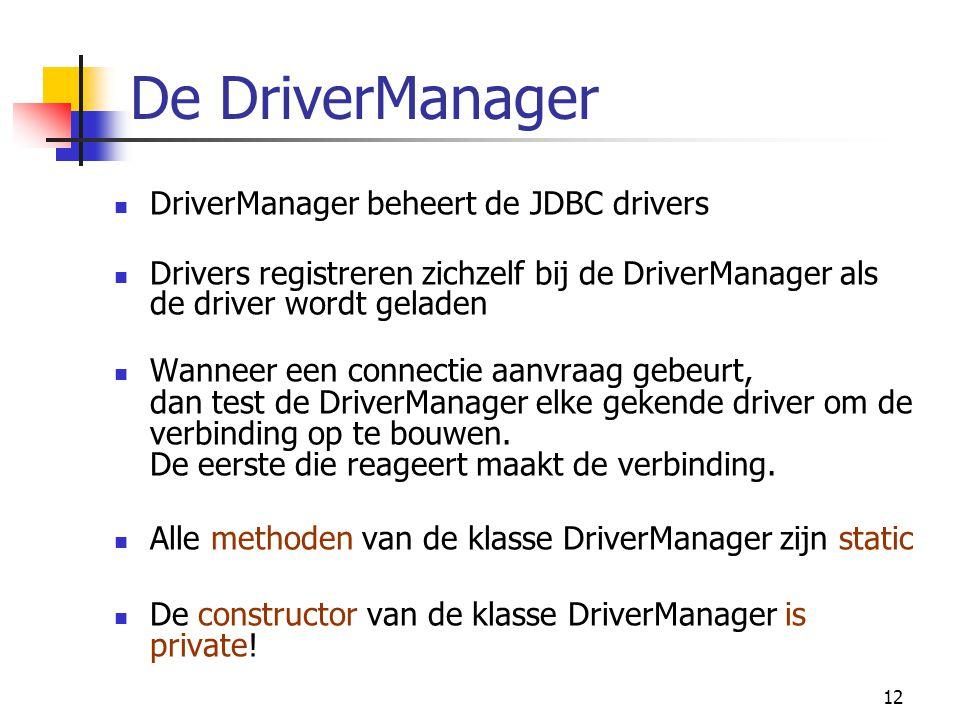 12 De DriverManager DriverManager beheert de JDBC drivers Drivers registreren zichzelf bij de DriverManager als de driver wordt geladen Wanneer een co