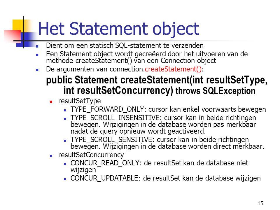 15 Het Statement object Dient om een statisch SQL-statement te verzenden Een Statement object wordt gecreëerd door het uitvoeren van de methode create