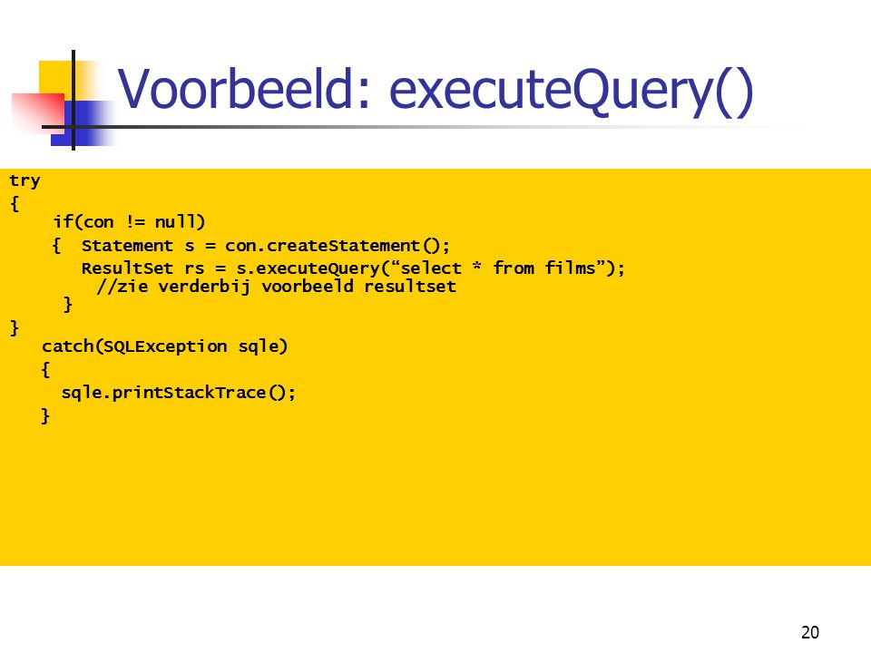 "20 Voorbeeld: executeQuery() try { if(con != null) { Statement s = con.createStatement(); ResultSet rs = s.executeQuery(""select * from films""); //zie"