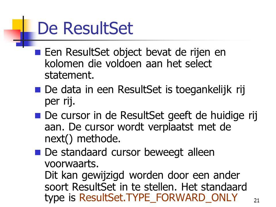 21 De ResultSet Een ResultSet object bevat de rijen en kolomen die voldoen aan het select statement. De data in een ResultSet is toegankelijk rij per