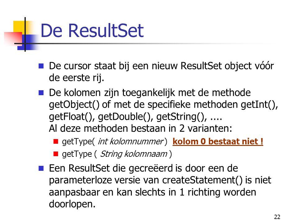 22 De ResultSet De cursor staat bij een nieuw ResultSet object vóór de eerste rij. De kolomen zijn toegankelijk met de methode getObject() of met de s