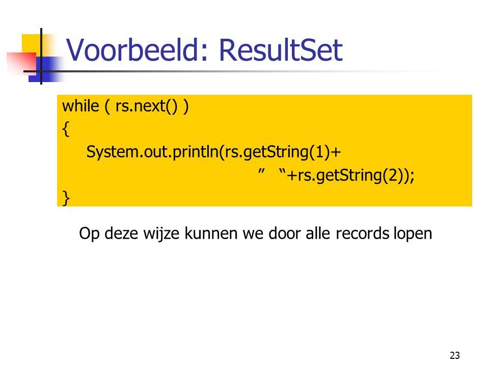 "23 Voorbeeld: ResultSet while ( rs.next() ) { System.out.println(rs.getString(1)+ "" ""+rs.getString(2)); } Op deze wijze kunnen we door alle records lo"