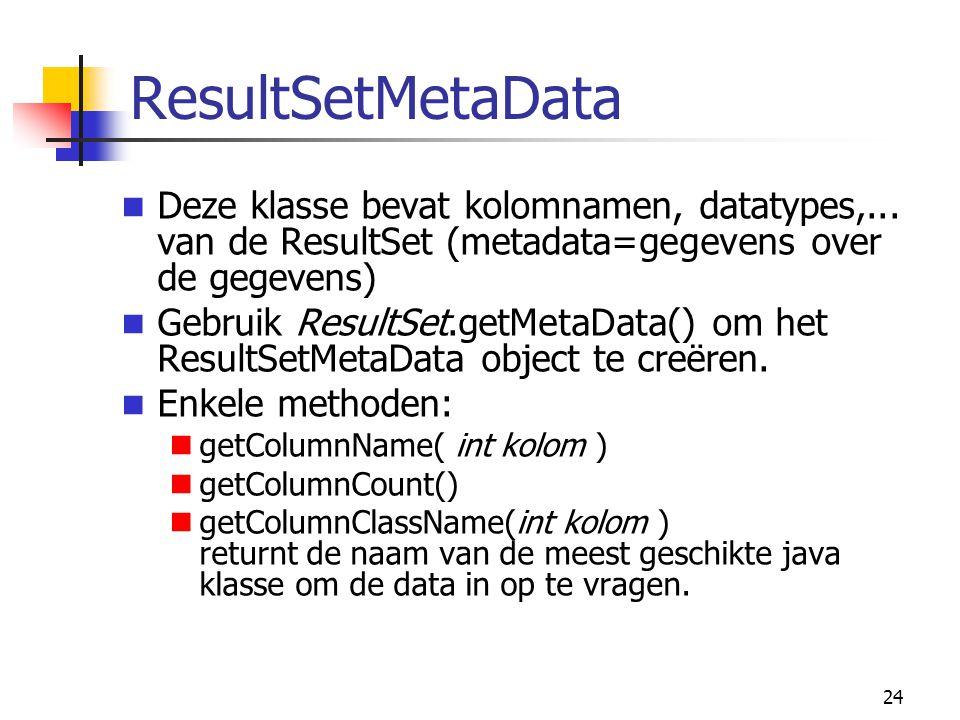 24 ResultSetMetaData Deze klasse bevat kolomnamen, datatypes,... van de ResultSet (metadata=gegevens over de gegevens) Gebruik ResultSet.getMetaData()
