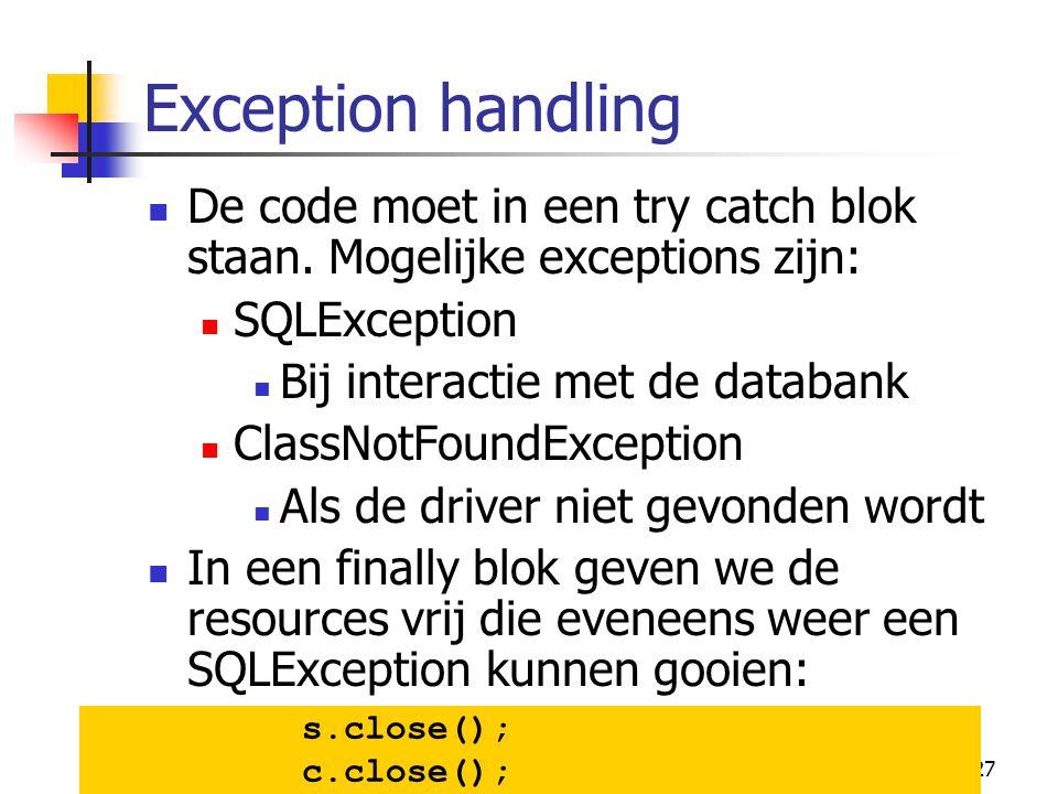 27 Exception handling De code moet in een try catch blok staan. Mogelijke exceptions zijn: SQLException Bij interactie met de databank ClassNotFoundEx