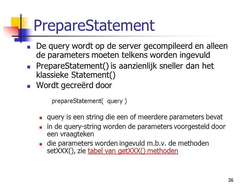 36 PrepareStatement De query wordt op de server gecompileerd en alleen de parameters moeten telkens worden ingevuld PrepareStatement() is aanzienlijk