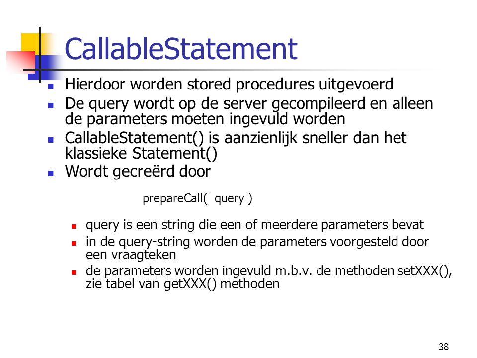 38 CallableStatement Hierdoor worden stored procedures uitgevoerd De query wordt op de server gecompileerd en alleen de parameters moeten ingevuld wor