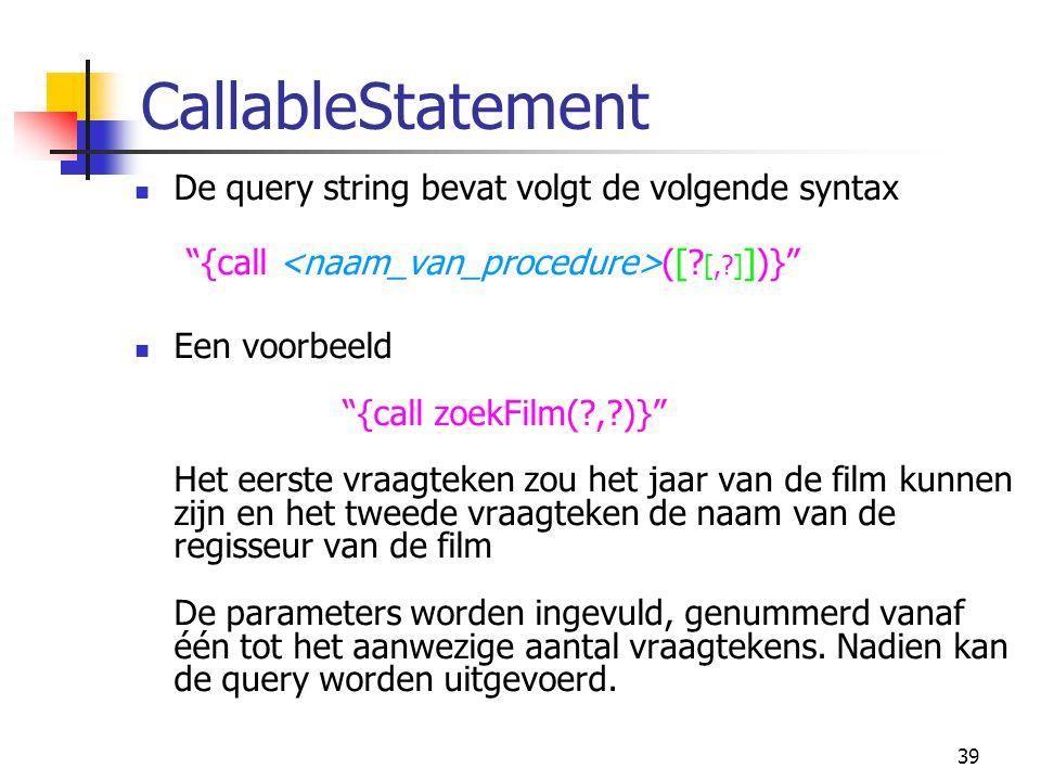 """39 CallableStatement De query string bevat volgt de volgende syntax """"{call ([? [,?] ])}"""" Een voorbeeld """"{call zoekFilm(?,?)}"""" Het eerste vraagteken zo"""