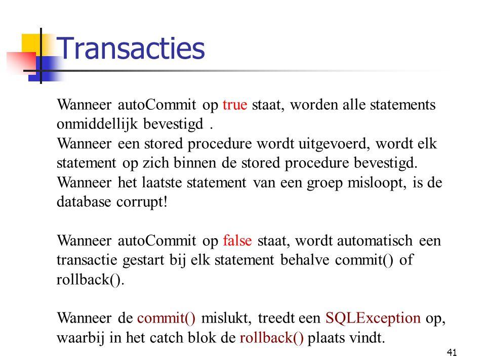 41 Transacties Wanneer autoCommit op true staat, worden alle statements onmiddellijk bevestigd. Wanneer een stored procedure wordt uitgevoerd, wordt e