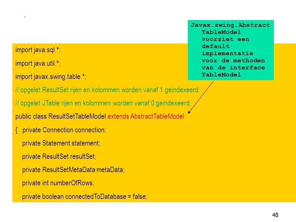 48 import java.sql.*; import java.util.*; import javax.swing.table.*; // opgelet ResultSet rijen en kolommen worden vanaf 1 geindexeerd // opgelet JTa