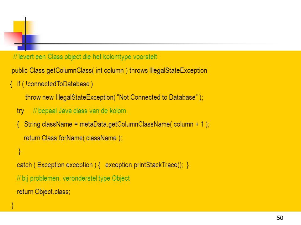 50 // levert een Class object die het kolomtype voorstelt public Class getColumnClass( int column ) throws IllegalStateException { if ( !connectedToDa