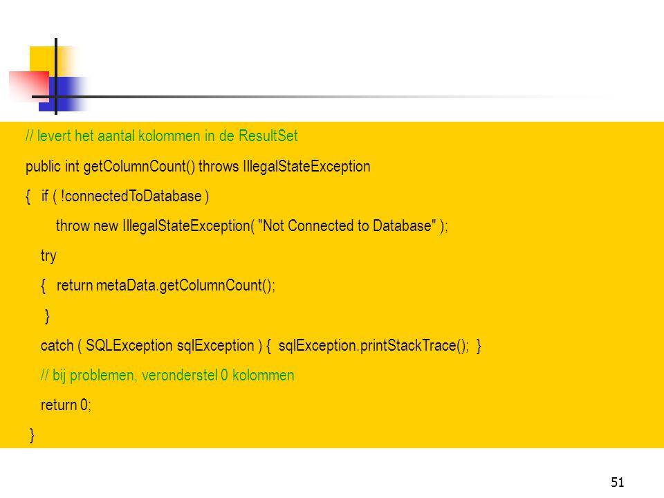 51 // levert het aantal kolommen in de ResultSet public int getColumnCount() throws IllegalStateException { if ( !connectedToDatabase ) throw new Ille