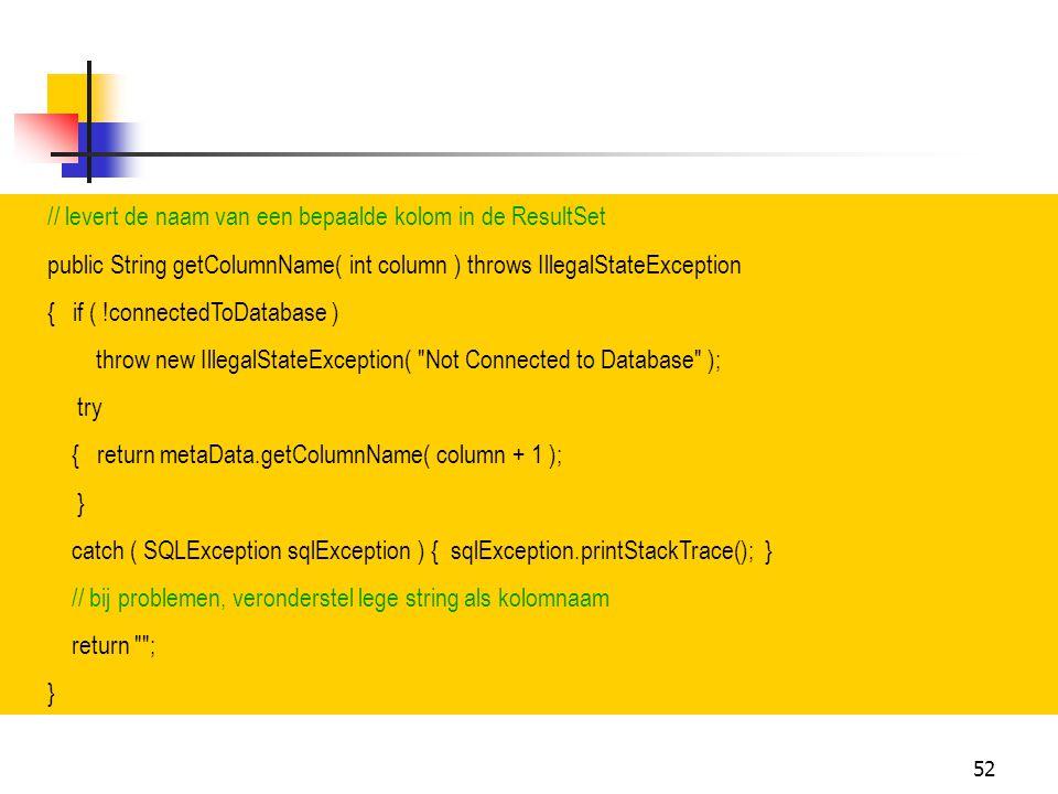 52 // levert de naam van een bepaalde kolom in de ResultSet public String getColumnName( int column ) throws IllegalStateException { if ( !connectedTo