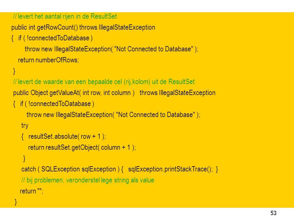 53 // levert het aantal rijen in de ResultSet public int getRowCount() throws IllegalStateException { if ( !connectedToDatabase ) throw new IllegalSta