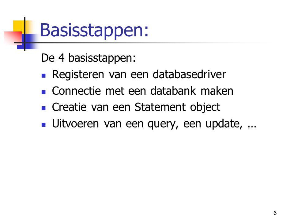 6 Basisstappen: De 4 basisstappen: Registeren van een databasedriver Connectie met een databank maken Creatie van een Statement object Uitvoeren van e