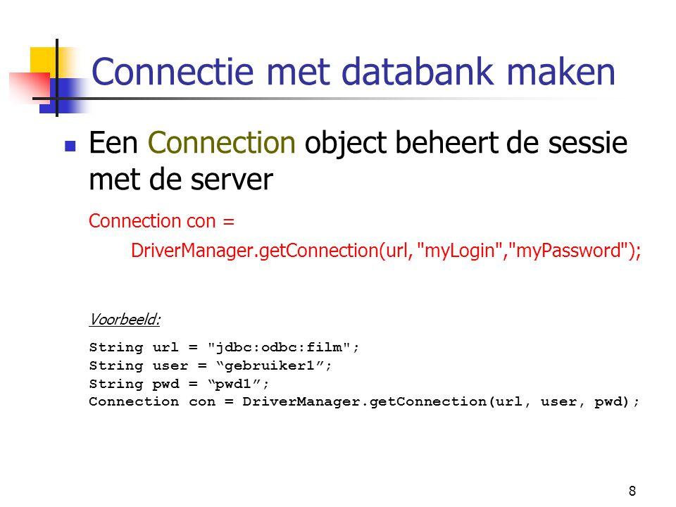 8 Connectie met databank maken Een Connection object beheert de sessie met de server Connection con = DriverManager.getConnection(url,