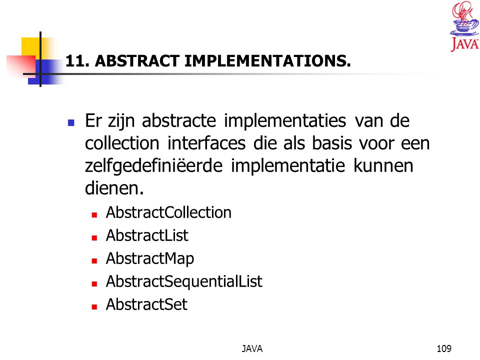 JAVA109 11. ABSTRACT IMPLEMENTATIONS. Er zijn abstracte implementaties van de collection interfaces die als basis voor een zelfgedefiniëerde implement