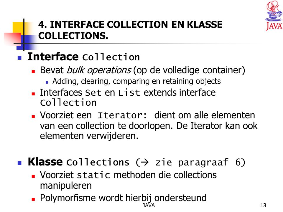 JAVA13 4. INTERFACE COLLECTION EN KLASSE COLLECTIONS. Interface Collection Bevat bulk operations (op de volledige container) Adding, clearing, compari