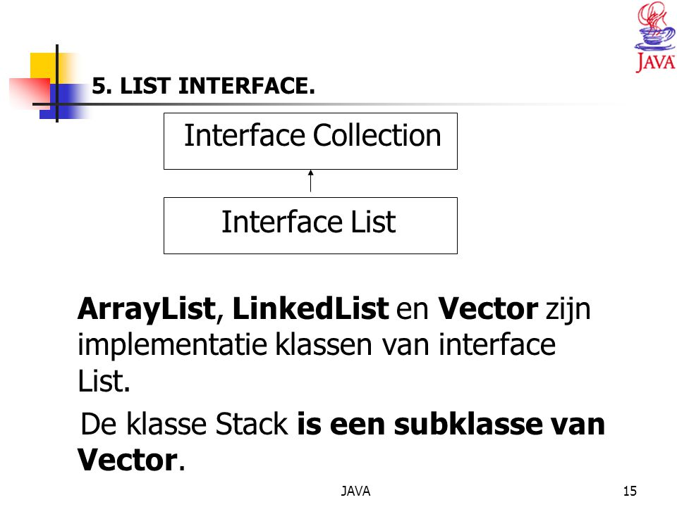 JAVA15 5. LIST INTERFACE. Interface Collection Interface List ArrayList, LinkedList en Vector zijn implementatie klassen van interface List. De klasse