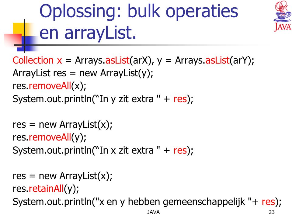 JAVA23 Oplossing: bulk operaties en arrayList. Collection x = Arrays.asList(arX), y = Arrays.asList(arY); ArrayList res = new ArrayList(y); res.remove