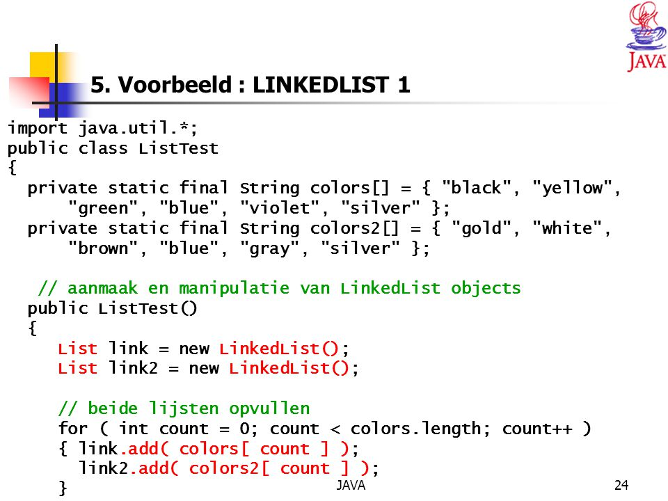 JAVA24 5. Voorbeeld : LINKEDLIST 1 import java.util.*; public class ListTest { private static final String colors[] = {
