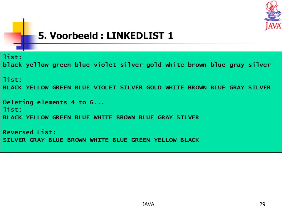 JAVA29 5. Voorbeeld : LINKEDLIST 1 list: black yellow green blue violet silver gold white brown blue gray silver list: BLACK YELLOW GREEN BLUE VIOLET