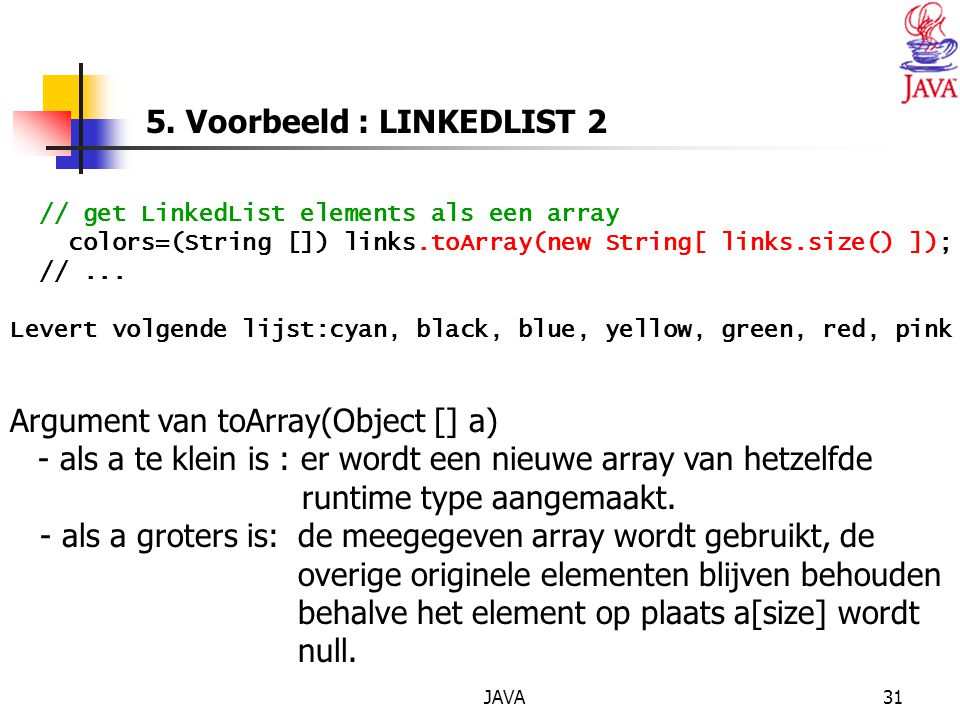 JAVA31 5. Voorbeeld : LINKEDLIST 2 // get LinkedList elements als een array colors=(String []) links.toArray(new String[ links.size() ]); //... Levert