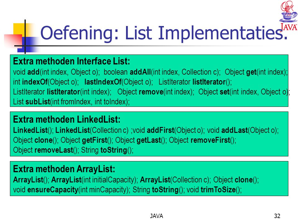 JAVA32 Oefening: List Implementaties. Extra methoden Interface List: void add (int index, Object o); boolean addAll (int index, Collection c); Object
