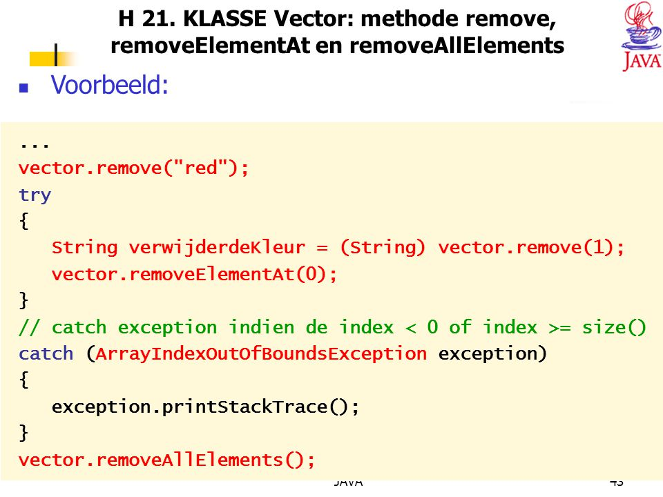 JAVA43 H 21. KLASSE Vector: methode remove, removeElementAt en removeAllElements Voorbeeld:... vector.remove(